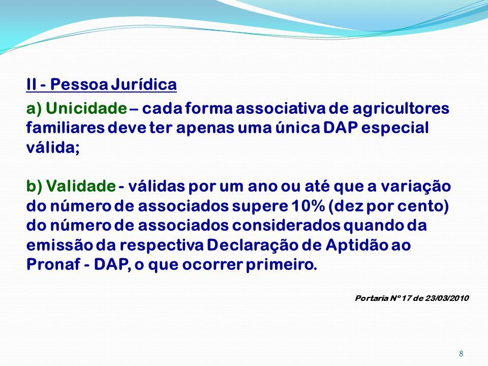 II - Pessoa Jurídica a) Unicidade – cada forma associativa de agricultores familiares deve ter apenas uma única DAP especial válida;