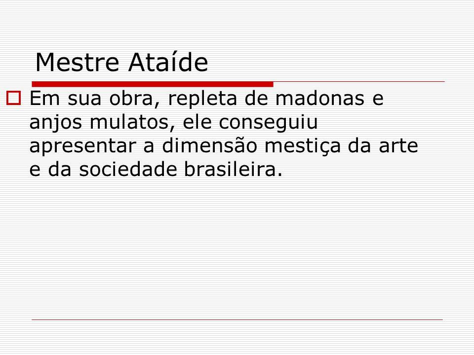 Mestre Ataíde Em sua obra, repleta de madonas e anjos mulatos, ele conseguiu apresentar a dimensão mestiça da arte e da sociedade brasileira.