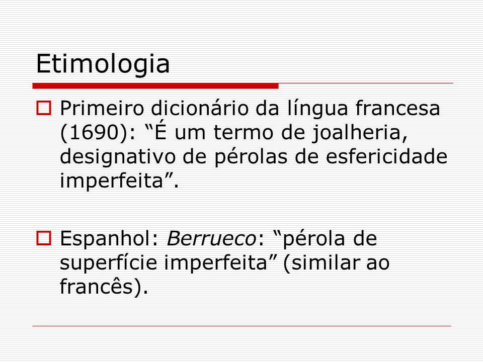 Etimologia Primeiro dicionário da língua francesa (1690): É um termo de joalheria, designativo de pérolas de esfericidade imperfeita .