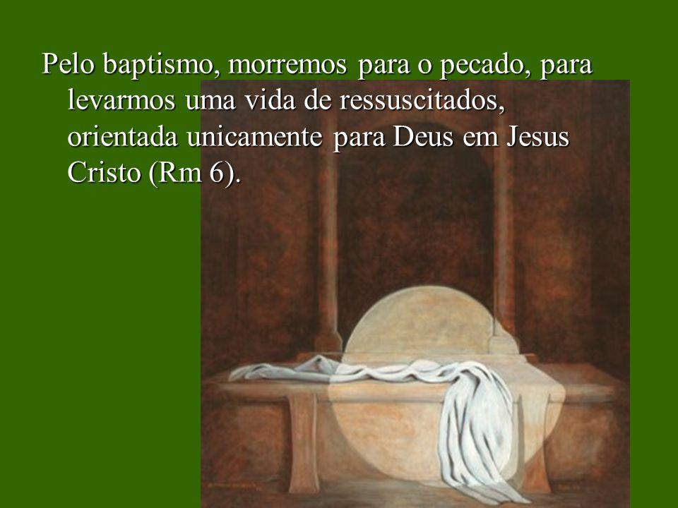 Pelo baptismo, morremos para o pecado, para levarmos uma vida de ressuscitados, orientada unicamente para Deus em Jesus Cristo (Rm 6).