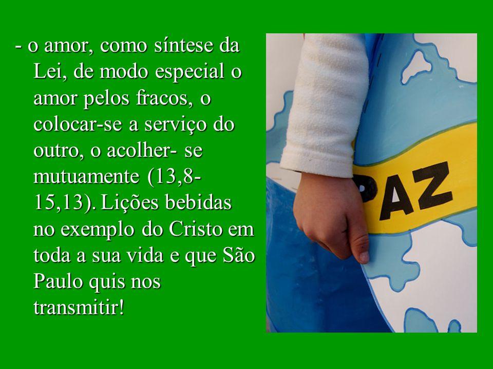 - o amor, como síntese da Lei, de modo especial o amor pelos fracos, o colocar-se a serviço do outro, o acolher- se mutuamente (13,8-15,13).