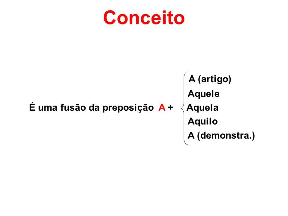 Conceito A (artigo) Aquele É uma fusão da preposição A + Aquela Aquilo