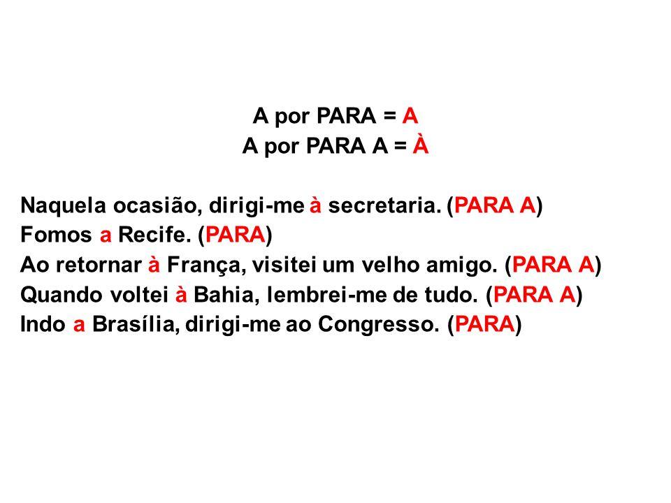 A por PARA = A A por PARA A = À. Naquela ocasião, dirigi-me à secretaria. (PARA A) Fomos a Recife. (PARA)