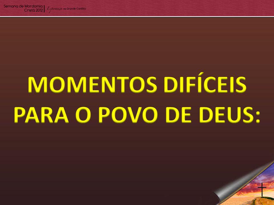 MOMENTOS DIFÍCEIS PARA O POVO DE DEUS: