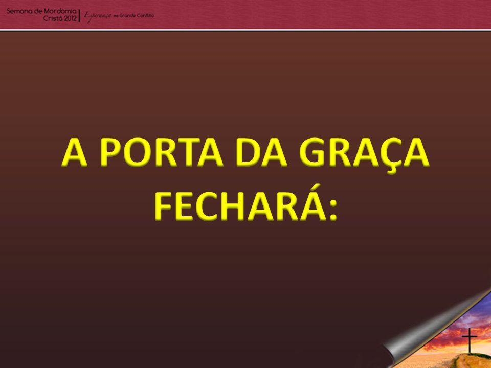 A PORTA DA GRAÇA FECHARÁ: