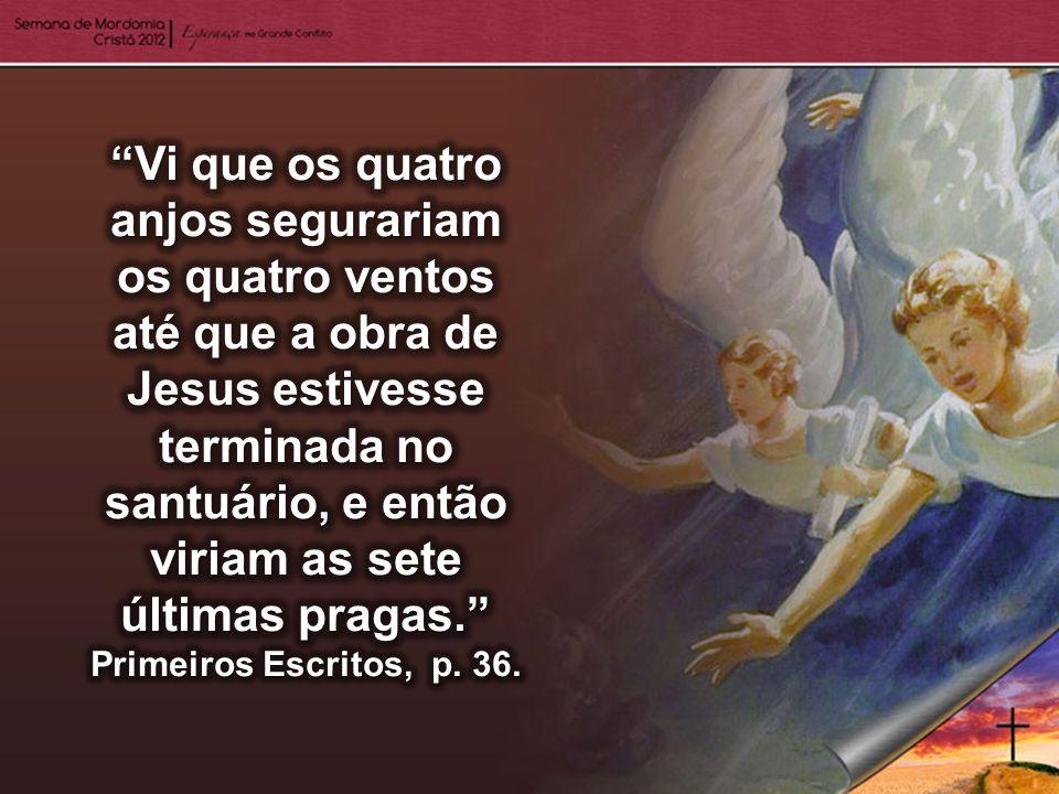 Vi que os quatro anjos segurariam os quatro ventos até que a obra de Jesus estivesse terminada no santuário, e então viriam as sete últimas pragas. Primeiros Escritos, p.