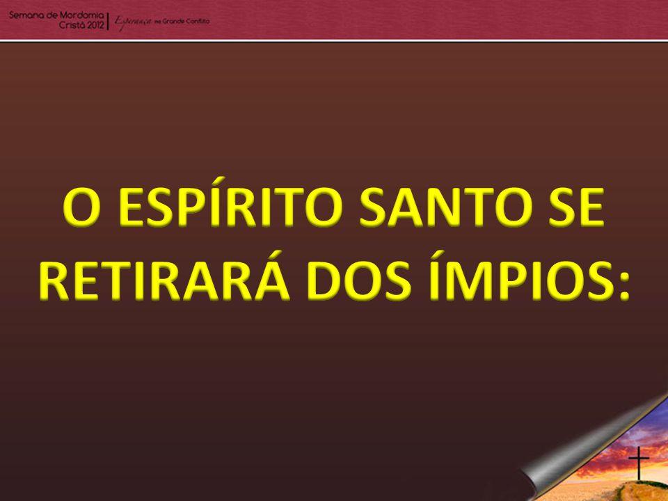 O ESPÍRITO SANTO SE RETIRARÁ DOS ÍMPIOS:
