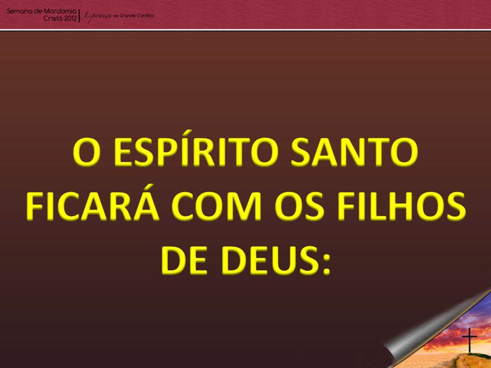 O ESPÍRITO SANTO FICARÁ COM OS FILHOS DE DEUS: