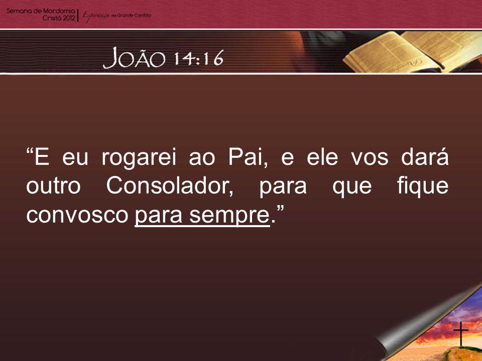 E eu rogarei ao Pai, e ele vos dará outro Consolador, para que fique convosco para sempre.