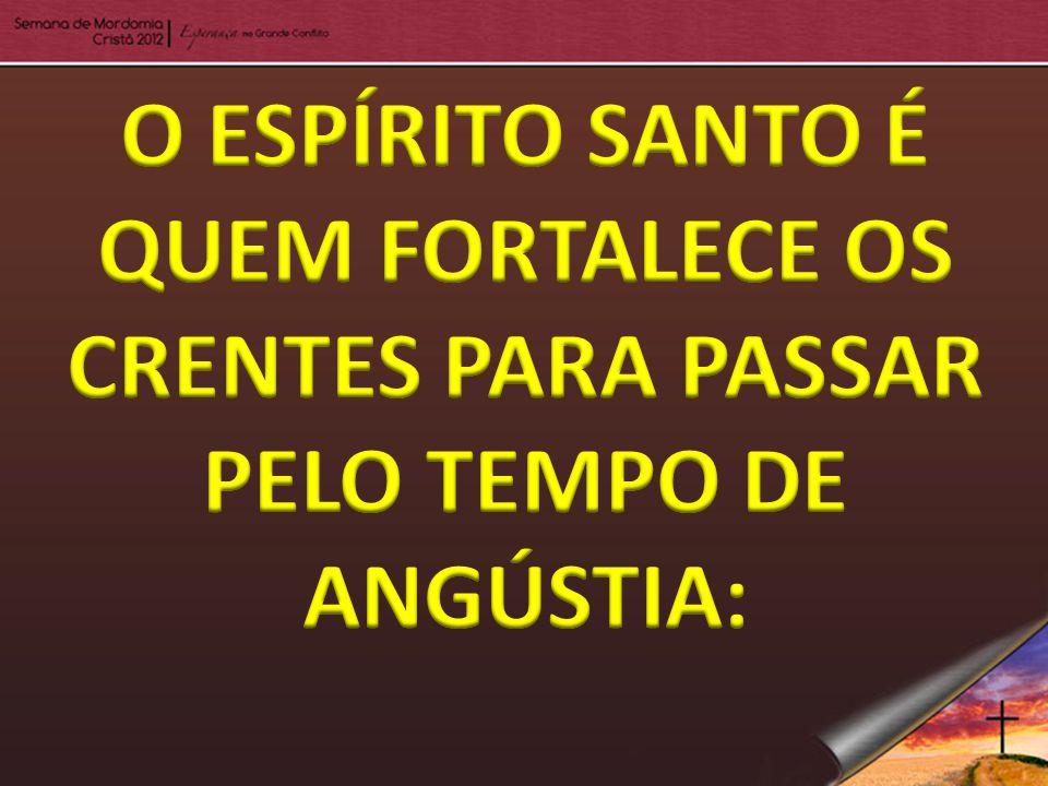 O ESPÍRITO SANTO É QUEM FORTALECE OS CRENTES PARA PASSAR PELO TEMPO DE ANGÚSTIA: