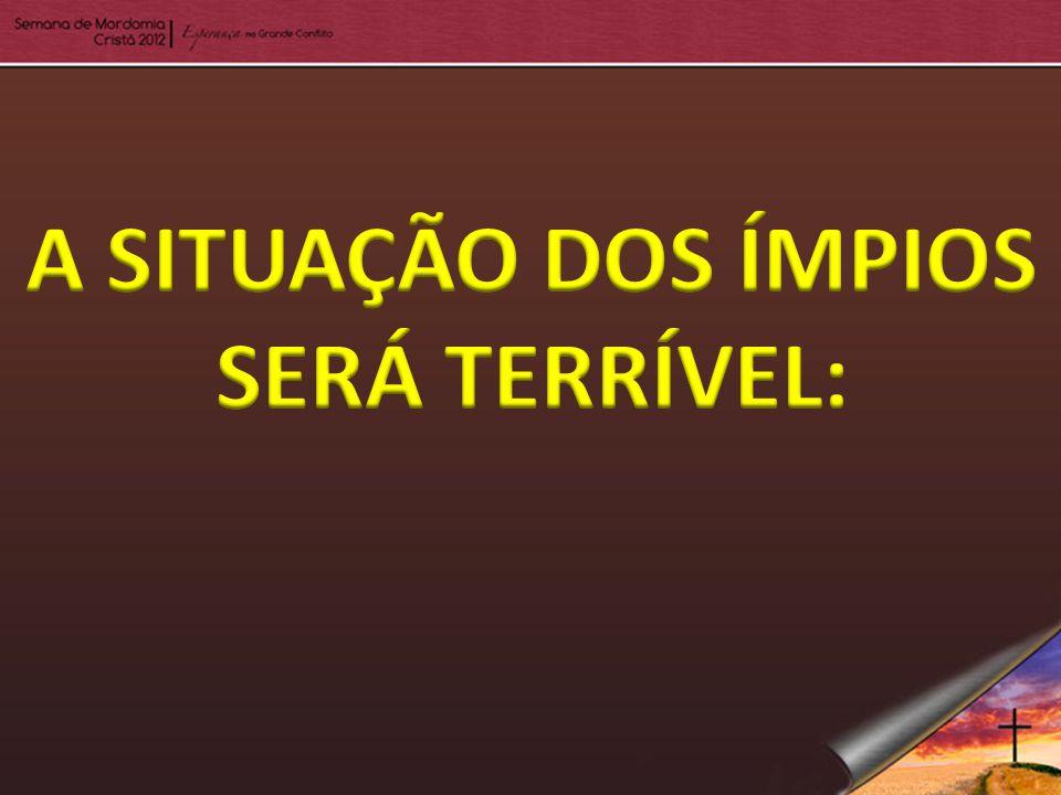 A SITUAÇÃO DOS ÍMPIOS SERÁ TERRÍVEL: