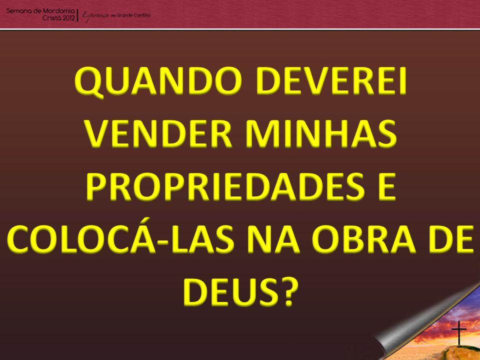 QUANDO DEVEREI VENDER MINHAS PROPRIEDADES E COLOCÁ-LAS NA OBRA DE DEUS