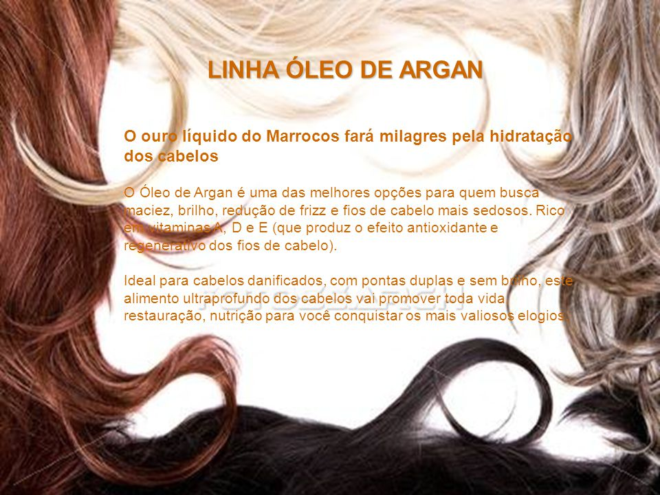 LINHA ÓLEO DE ARGAN O ouro líquido do Marrocos fará milagres pela hidratação dos cabelos.