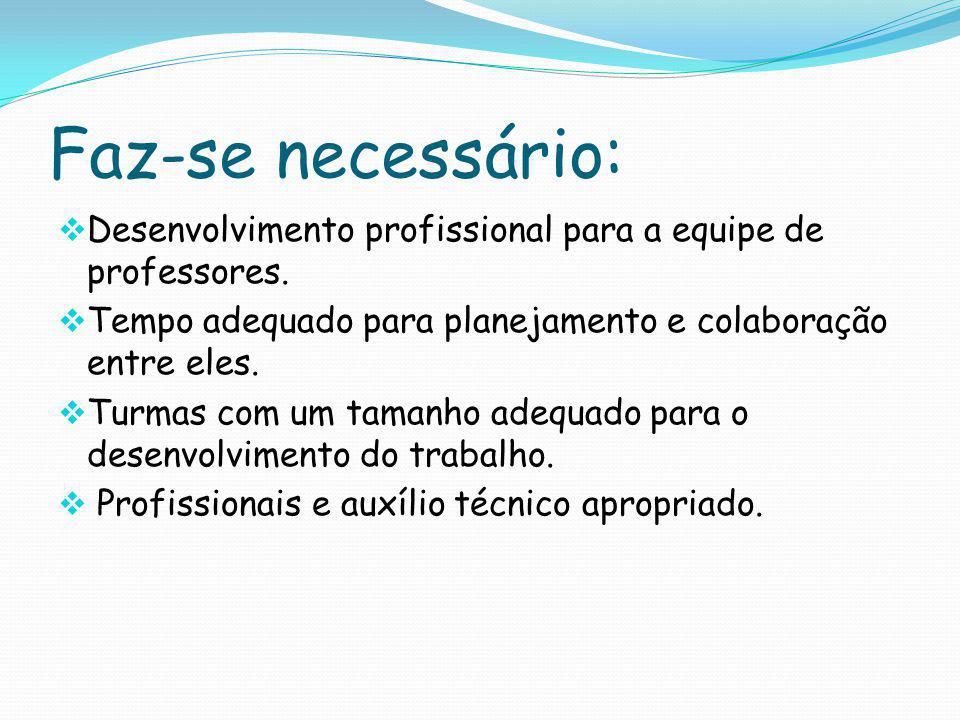 Faz-se necessário: Desenvolvimento profissional para a equipe de professores. Tempo adequado para planejamento e colaboração entre eles.