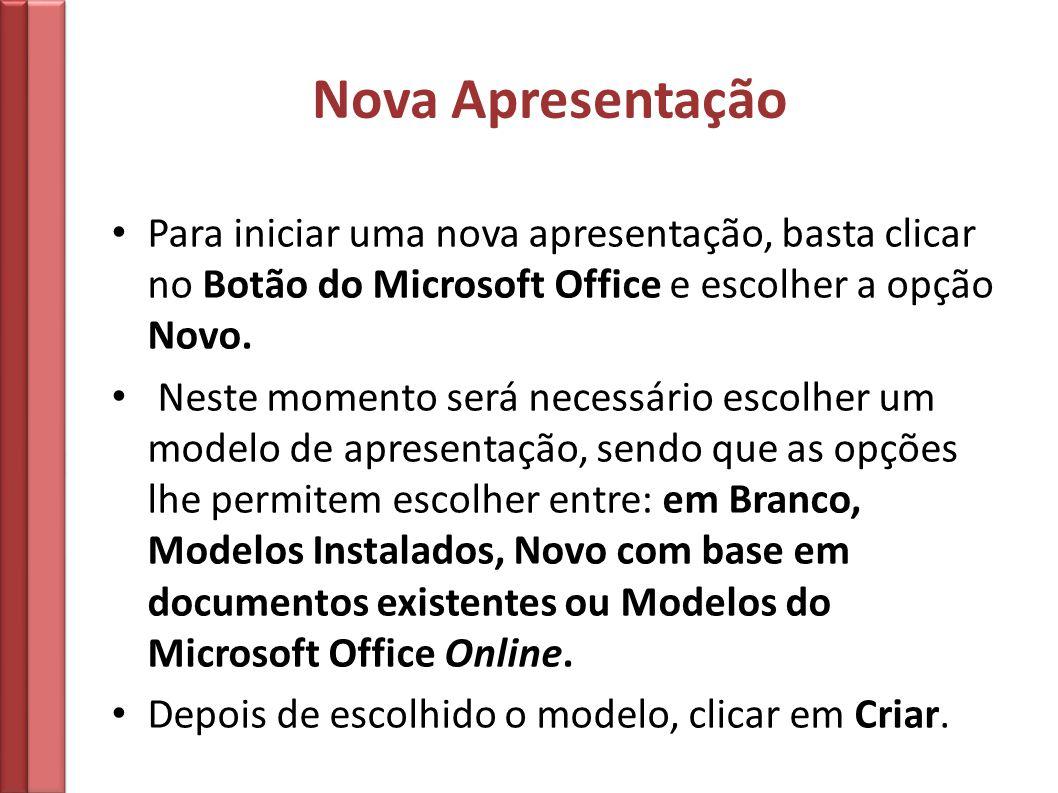 Nova Apresentação Para iniciar uma nova apresentação, basta clicar no Botão do Microsoft Office e escolher a opção Novo.