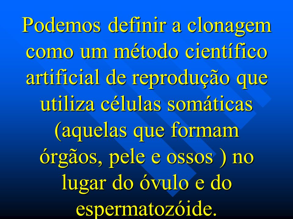 Podemos definir a clonagem como um método científico artificial de reprodução que utiliza células somáticas (aquelas que formam órgãos, pele e ossos ) no lugar do óvulo e do espermatozóide.