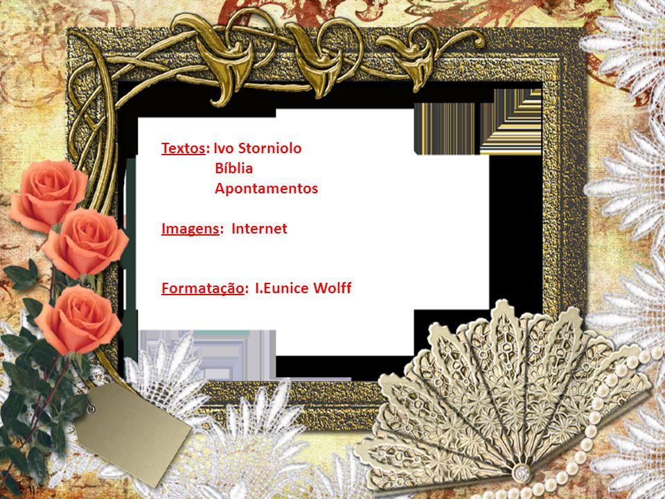 Textos: Ivo Storniolo Bíblia Apontamentos Imagens: Internet Formatação: I.Eunice Wolff