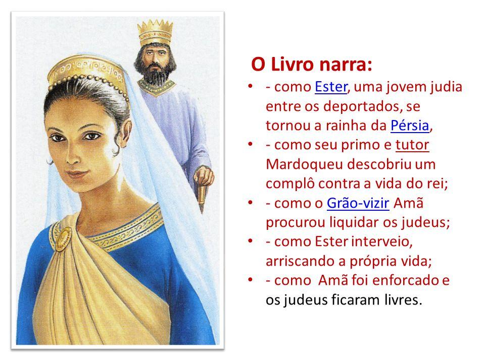 O Livro narra: - como Ester, uma jovem judia entre os deportados, se tornou a rainha da Pérsia,