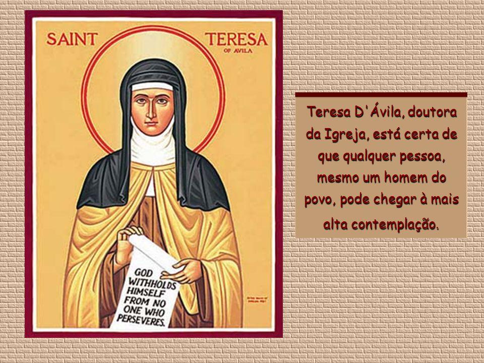 Teresa D Ávila, doutora da Igreja, está certa de que qualquer pessoa, mesmo um homem do povo, pode chegar à mais alta contemplação.