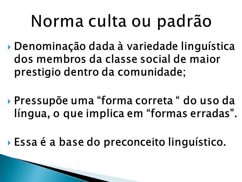 Norma culta ou padrão Denominação dada à variedade linguística dos membros da classe social de maior prestigio dentro da comunidade;