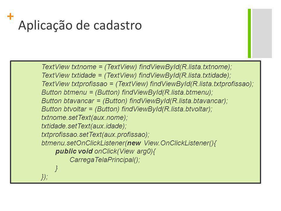 Aplicação de cadastro TextView txtnome = (TextView) findViewById(R.lista.txtnome); TextView txtidade = (TextView) findViewById(R.lista.txtidade);