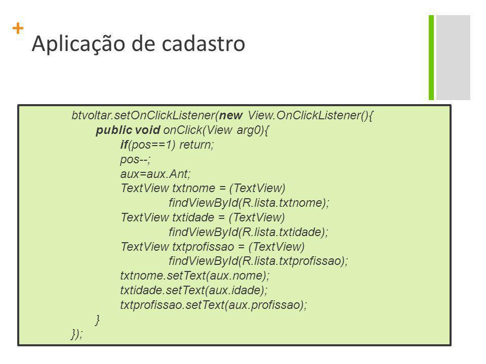 Aplicação de cadastro btvoltar.setOnClickListener(new View.OnClickListener(){ public void onClick(View arg0){