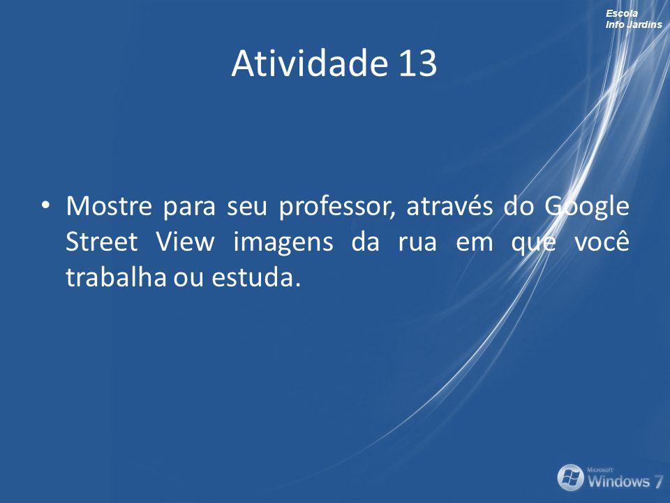 Atividade 13 Mostre para seu professor, através do Google Street View imagens da rua em que você trabalha ou estuda.