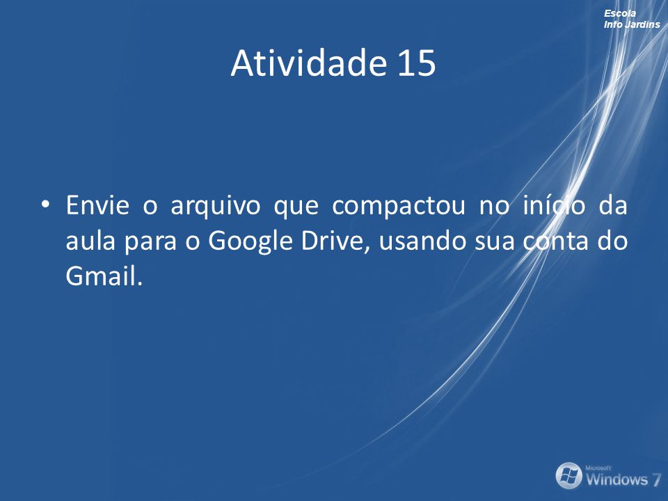 Atividade 15 Envie o arquivo que compactou no início da aula para o Google Drive, usando sua conta do Gmail.