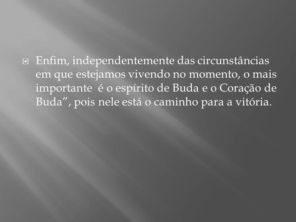 Enfim, independentemente das circunstâncias em que estejamos vivendo no momento, o mais importante é o espírito de Buda e o Coração de Buda , pois nele está o caminho para a vitória.