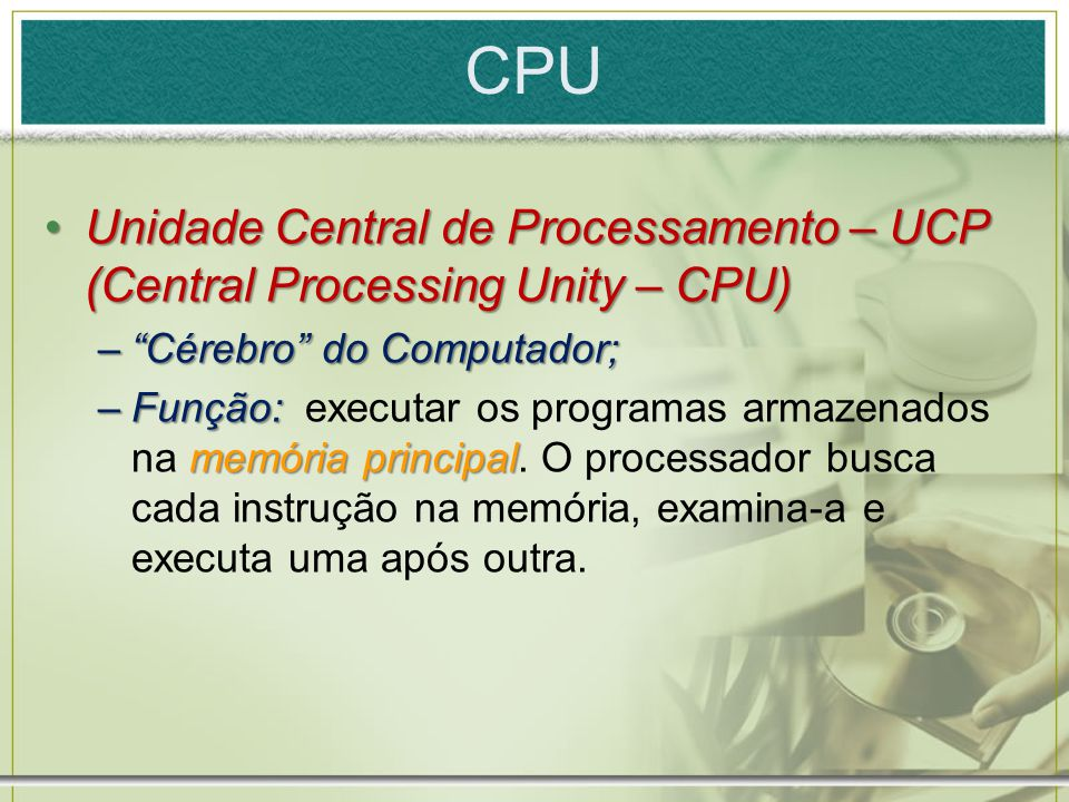CPU Unidade Central de Processamento – UCP (Central Processing Unity – CPU) Cérebro do Computador;