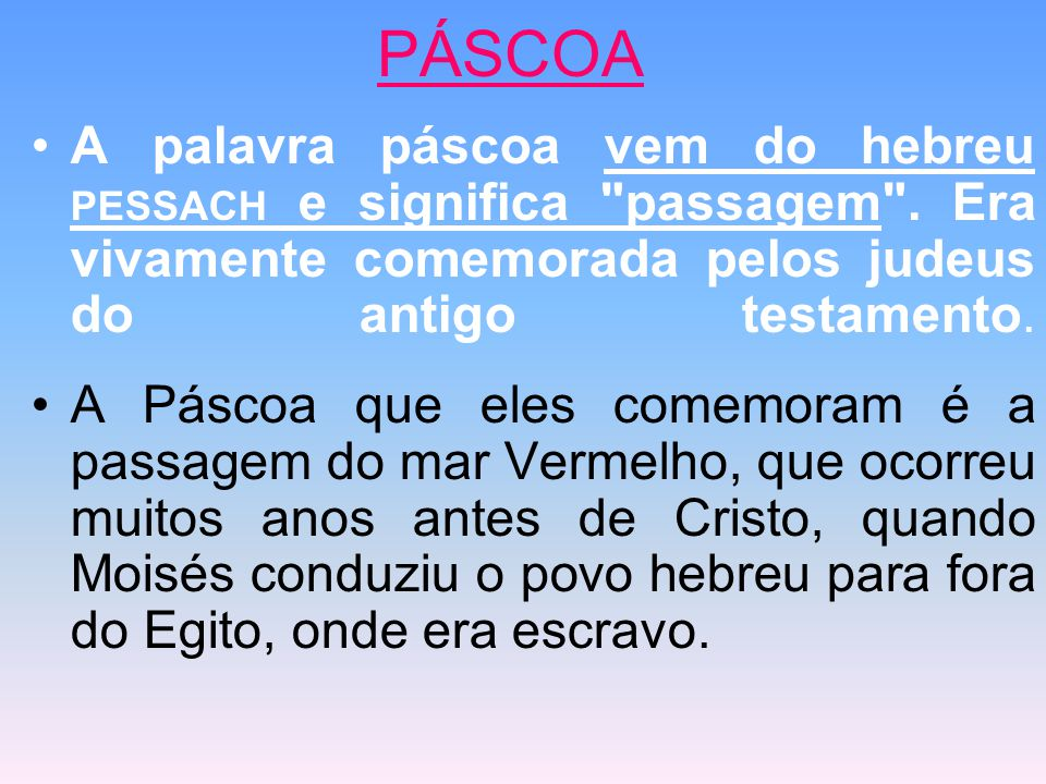 PÁSCOA A palavra páscoa vem do hebreu PESSACH e significa passagem . Era vivamente comemorada pelos judeus do antigo testamento.