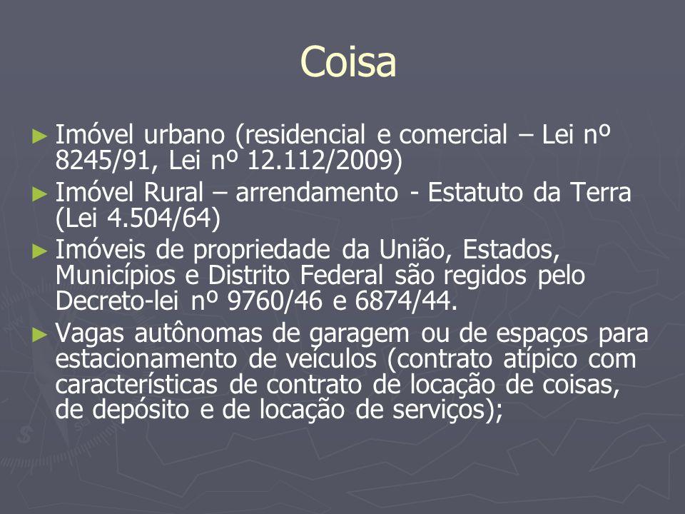Coisa Imóvel urbano (residencial e comercial – Lei nº 8245/91, Lei nº 12.112/2009) Imóvel Rural – arrendamento - Estatuto da Terra (Lei 4.504/64)