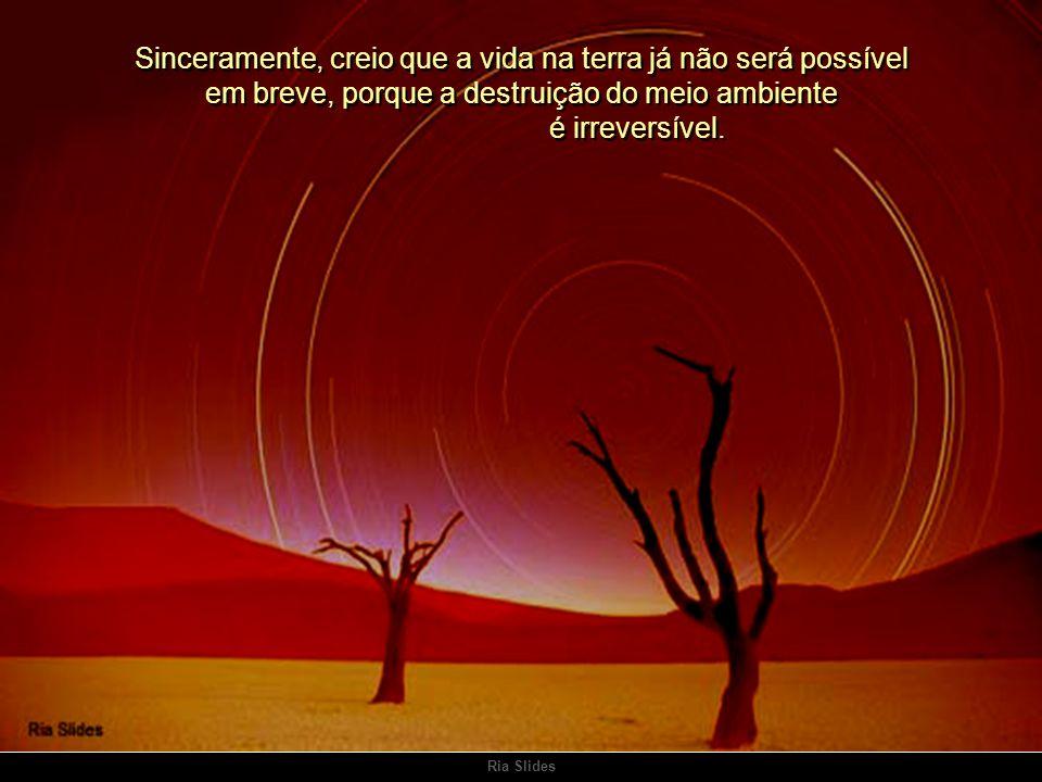 Sinceramente, creio que a vida na terra já não será possível em breve, porque a destruição do meio ambiente