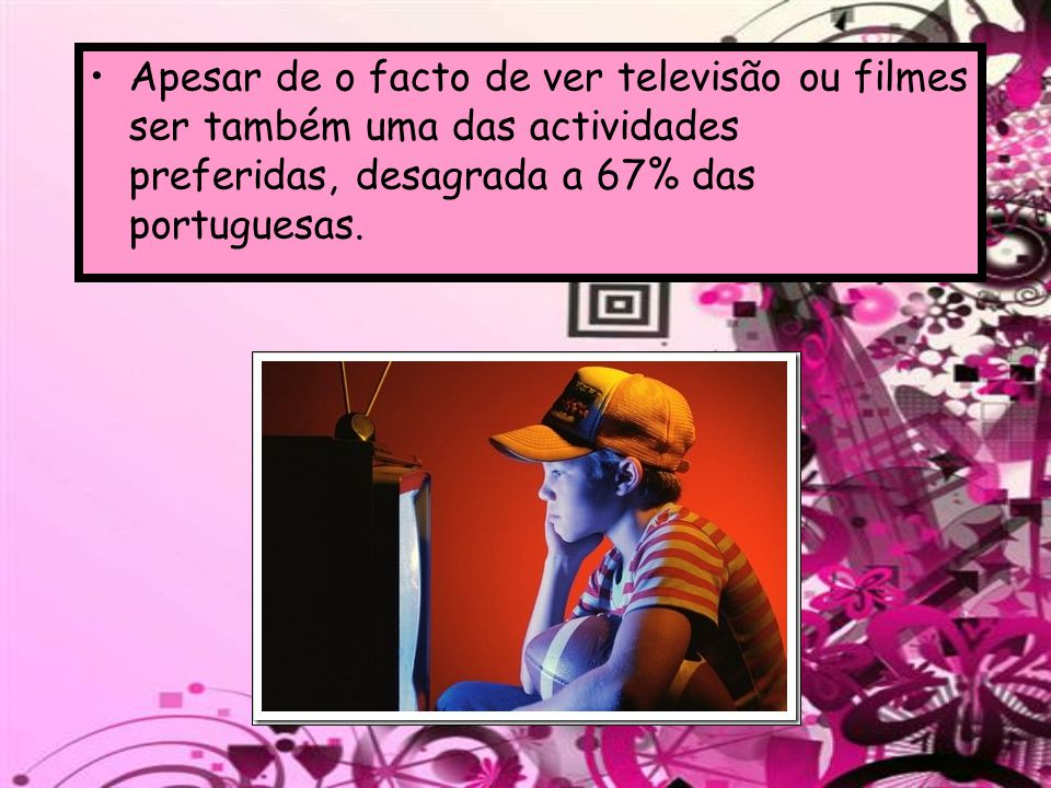 Apesar de o facto de ver televisão ou filmes ser também uma das actividades preferidas, desagrada a 67% das portuguesas.