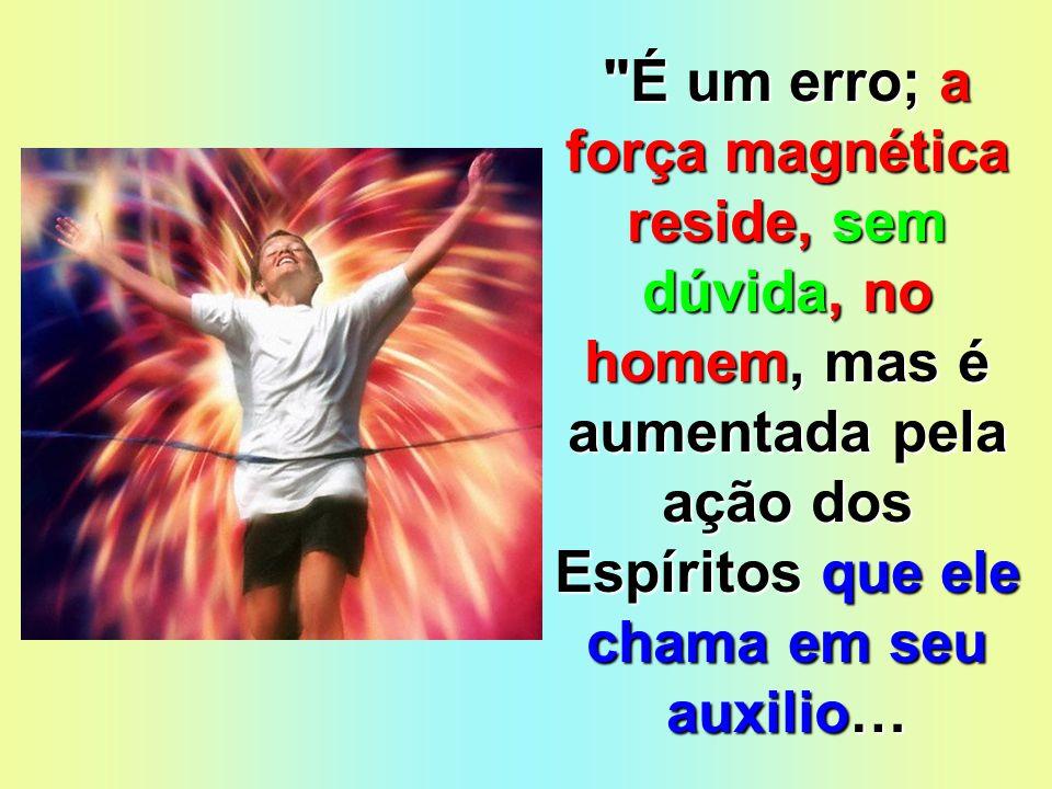 É um erro; a força magnética reside, sem dúvida, no homem, mas é aumentada pela ação dos Espíritos que ele chama em seu auxilio…
