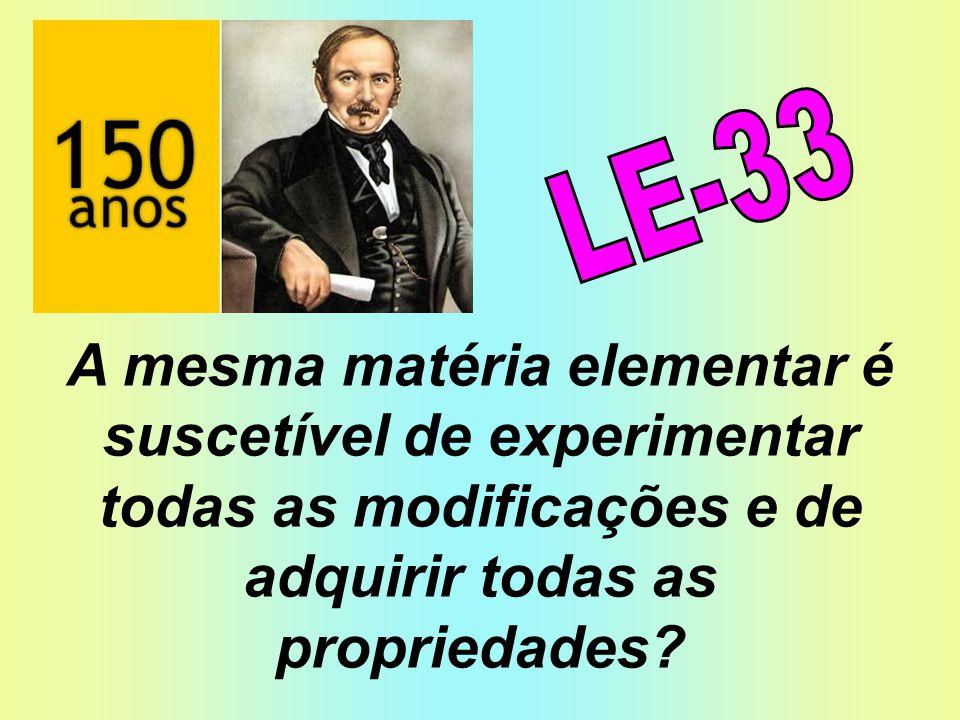 LE-33 A mesma matéria elementar é suscetível de experimentar todas as modificações e de adquirir todas as propriedades