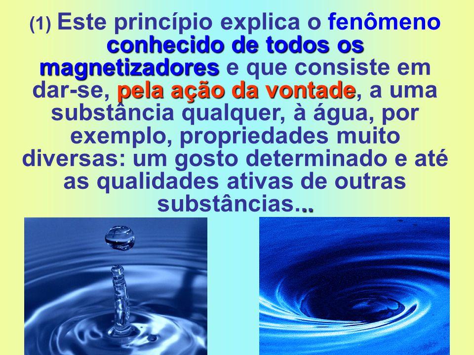(1) Este princípio explica o fenômeno conhecido de todos os magnetizadores e que consiste em dar-se, pela ação da vontade, a uma substância qualquer, à água, por exemplo, propriedades muito diversas: um gosto determinado e até as qualidades ativas de outras substâncias...