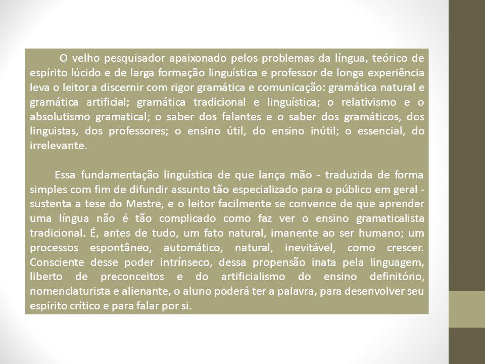 O velho pesquisador apaixonado pelos problemas da língua, teórico de espírito lúcido e de larga formação linguística e professor de longa experiência leva o leitor a discernir com rigor gramática e comunicação: gramática natural e gramática artificial; gramática tradicional e linguística; o relativismo e o absolutismo gramatical; o saber dos falantes e o saber dos gramáticos, dos linguistas, dos professores; o ensino útil, do ensino inútil; o essencial, do irrelevante.