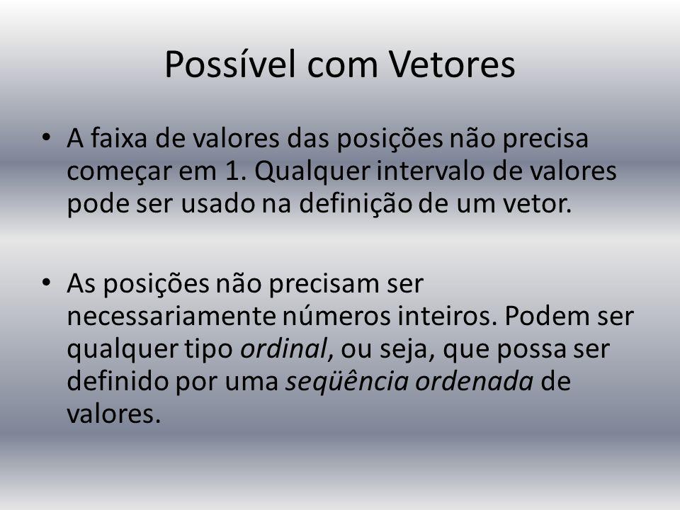 Possível com Vetores A faixa de valores das posições não precisa começar em 1. Qualquer intervalo de valores pode ser usado na definição de um vetor.