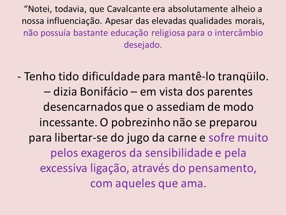 Notei, todavia, que Cavalcante era absolutamente alheio a nossa influenciação. Apesar das elevadas qualidades morais, não possuía bastante educação religiosa para o intercâmbio desejado.