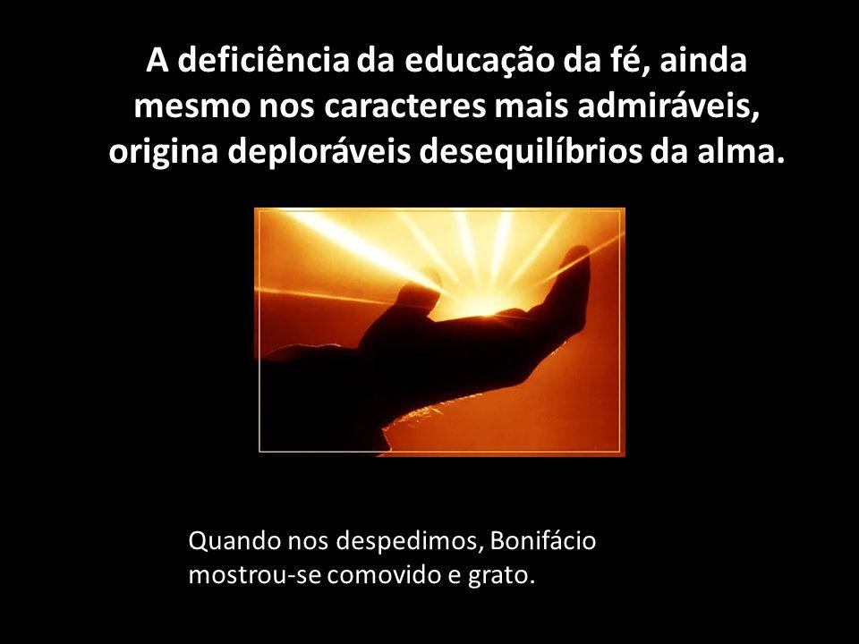 A deficiência da educação da fé, ainda mesmo nos caracteres mais admiráveis, origina deploráveis desequilíbrios da alma.