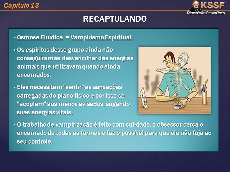 RECAPTULANDO Capítulo 13 Osmose Fluídica = Vampirismo Espiritual.
