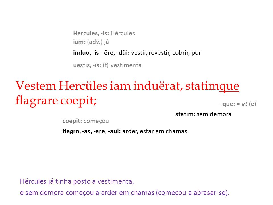 Vestem Hercŭles iam induĕrat, statimque flagrare coepit;
