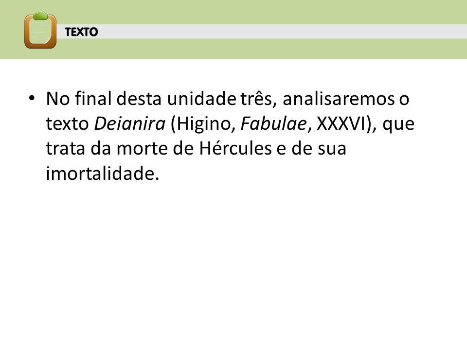 No final desta unidade três, analisaremos o texto Deianira (Higino, Fabulae, XXXVI), que trata da morte de Hércules e de sua imortalidade.