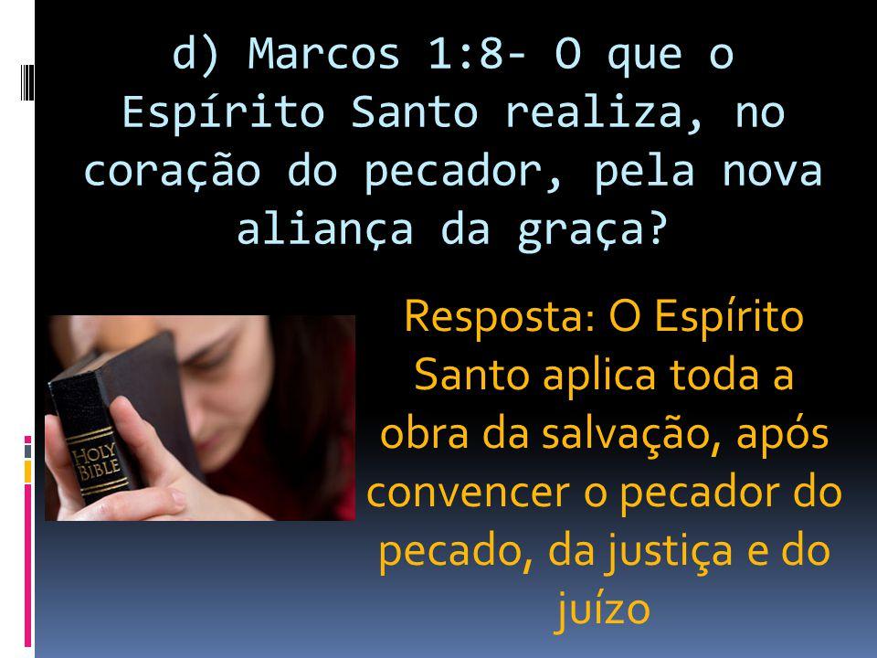 d) Marcos 1:8- O que o Espírito Santo realiza, no coração do pecador, pela nova aliança da graça