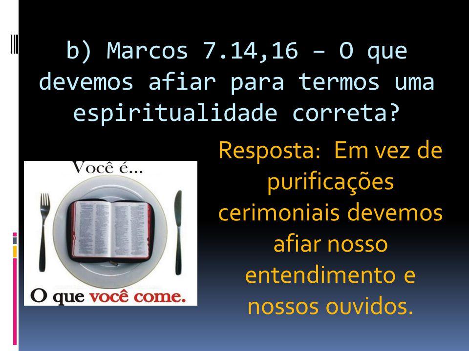 b) Marcos 7.14,16 – O que devemos afiar para termos uma espiritualidade correta
