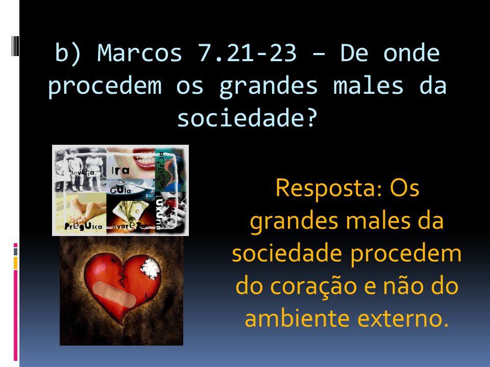 b) Marcos 7.21-23 – De onde procedem os grandes males da sociedade