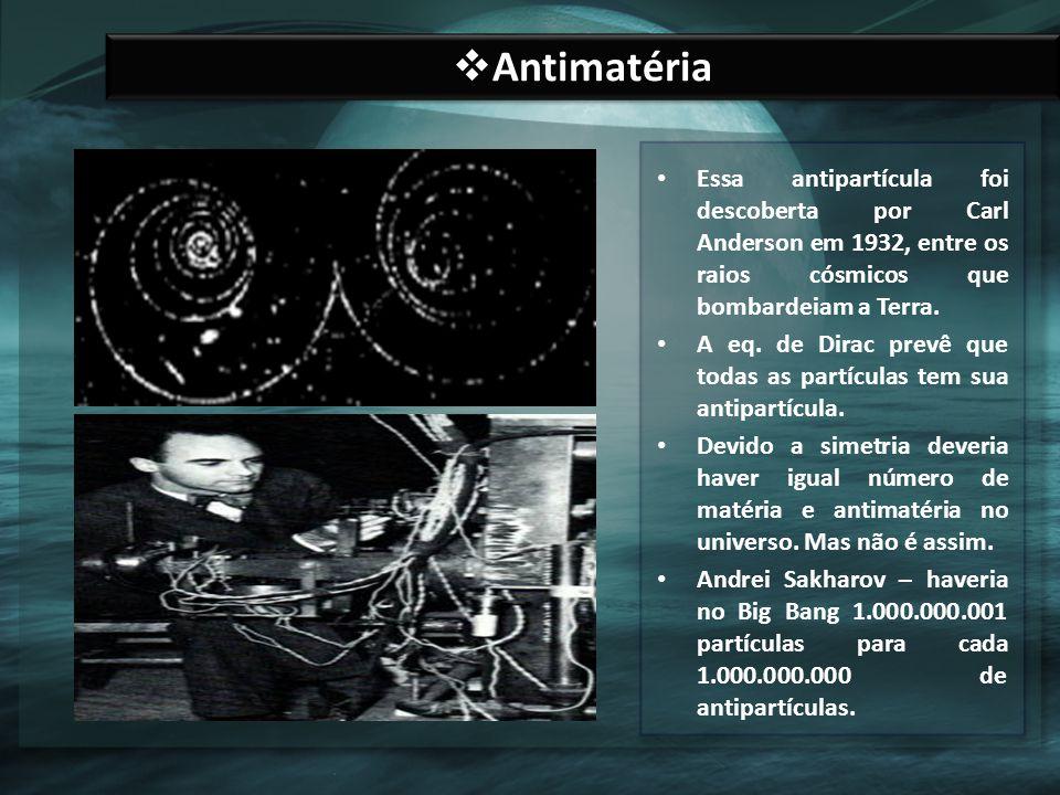 Antimatéria Essa antipartícula foi descoberta por Carl Anderson em 1932, entre os raios cósmicos que bombardeiam a Terra.