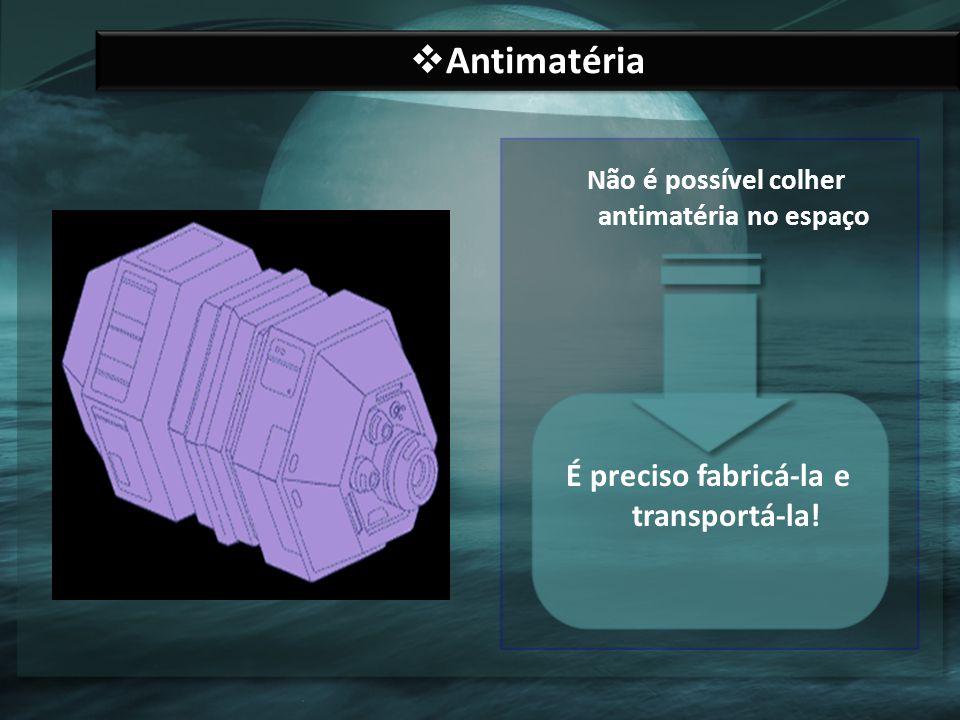 Antimatéria É preciso fabricá-la e transportá-la!