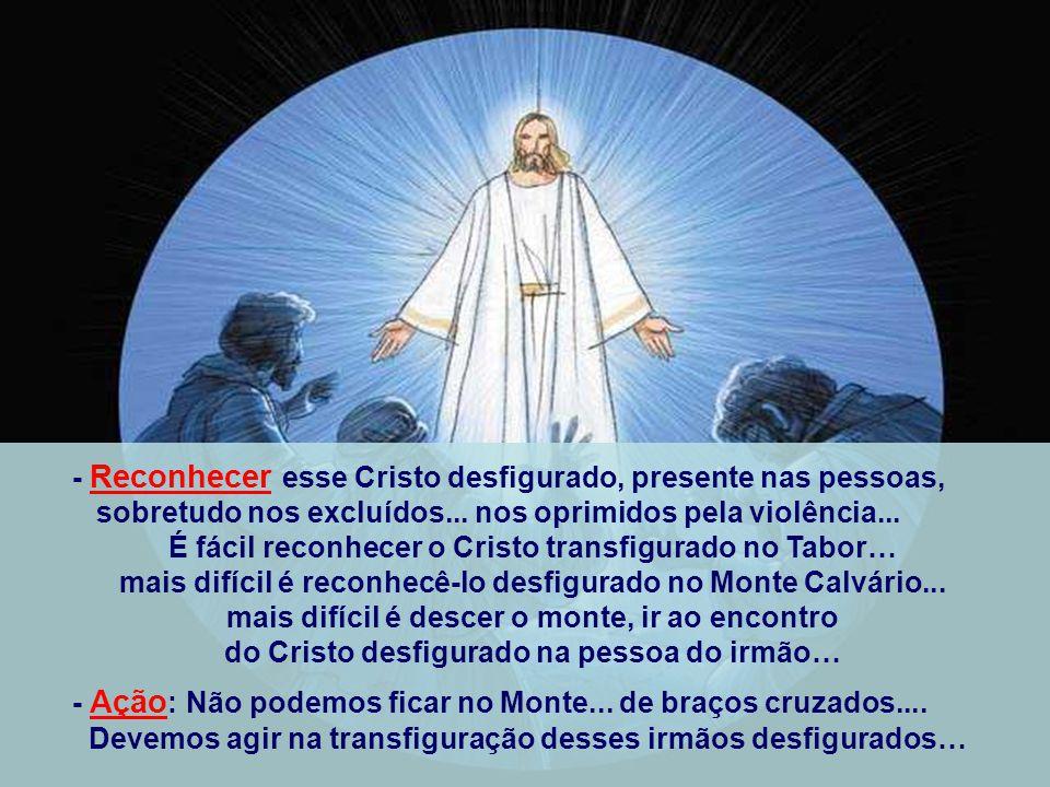 - Reconhecer esse Cristo desfigurado, presente nas pessoas,